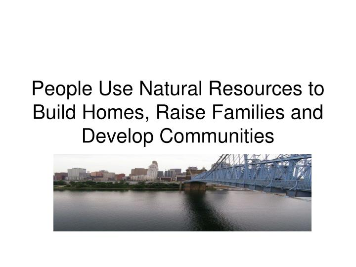 People use natural resources to build homes raise families and develop communities