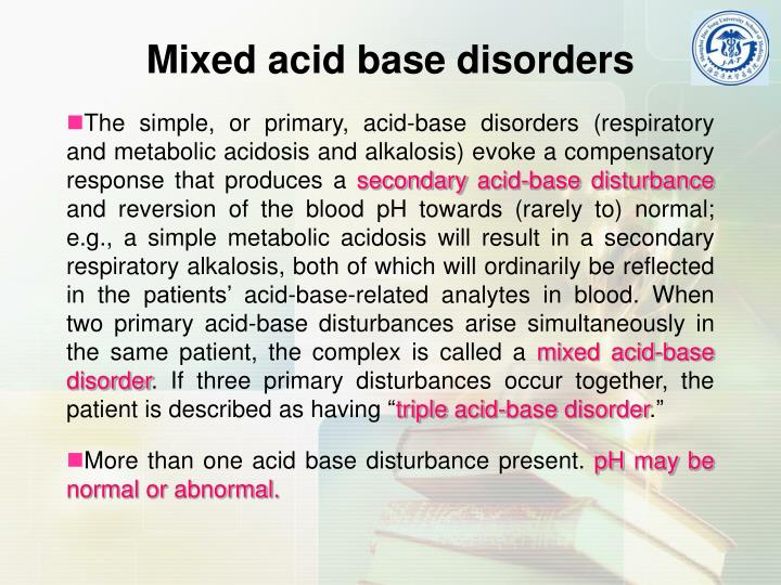 The simple, or primary, acid-base disorders (respiratory and metabolic acidosis and alkalosis) evoke a compensatory response that produces a