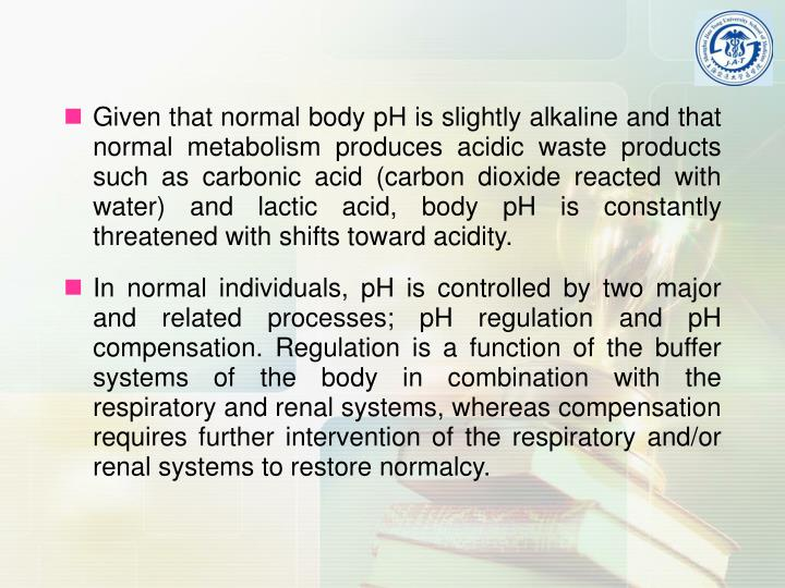 Given that normal body pH is slightly alkaline and that normal metabolism produces acidic waste products such as carbonic acid (carbon dioxide reacted with water) and lactic acid, body pH is constantly threatened with shifts toward acidity.