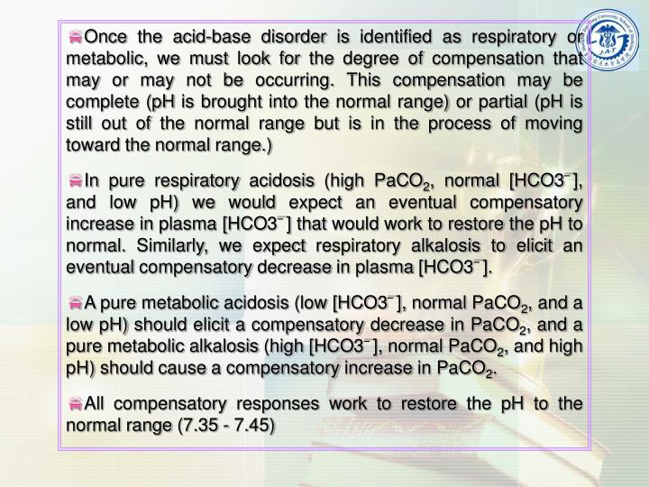 Once the acid-base disorder is identified as respiratory or metabolic, we must look for the degree of compensation that may or may not be occurring. This compensation may be complete (pH is brought into the normal range) or partial (pH is still out of the normal range but is in the process of moving toward the normal range.)