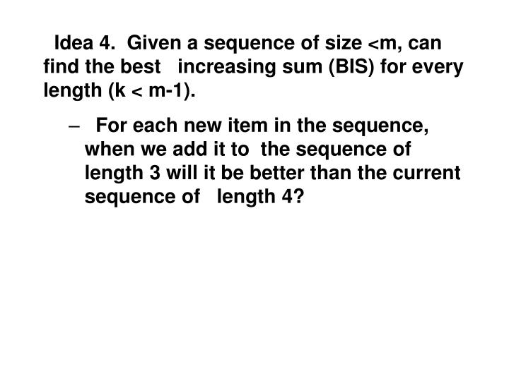 Idea 4.  Given a sequence of size <m, can find the best   increasing sum (BIS) for every length (k < m-1).