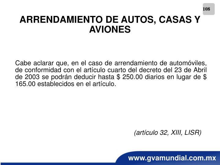 Cabe aclarar que, en el caso de arrendamiento de automóviles, de conformidad con el artículo cuarto del decreto del 23 de Abril de 2003 se podrán deducir hasta $ 250.00 diarios en lugar de $ 165.00 establecidos en el artículo.