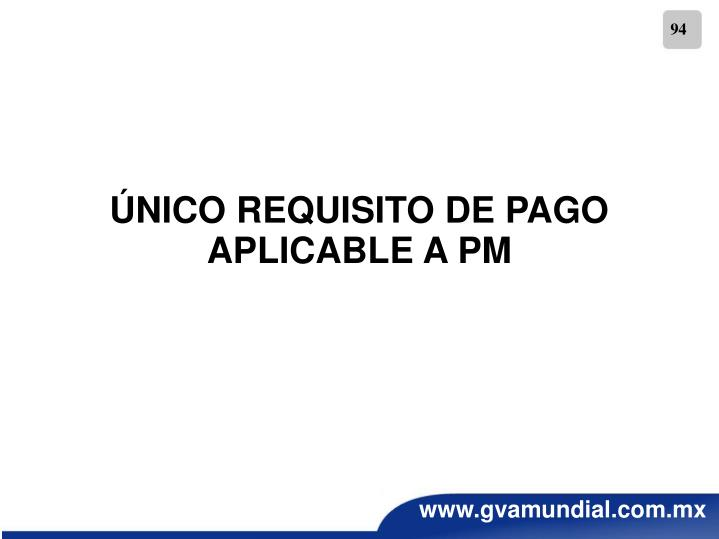 ÚNICO REQUISITO DE PAGO APLICABLE A PM