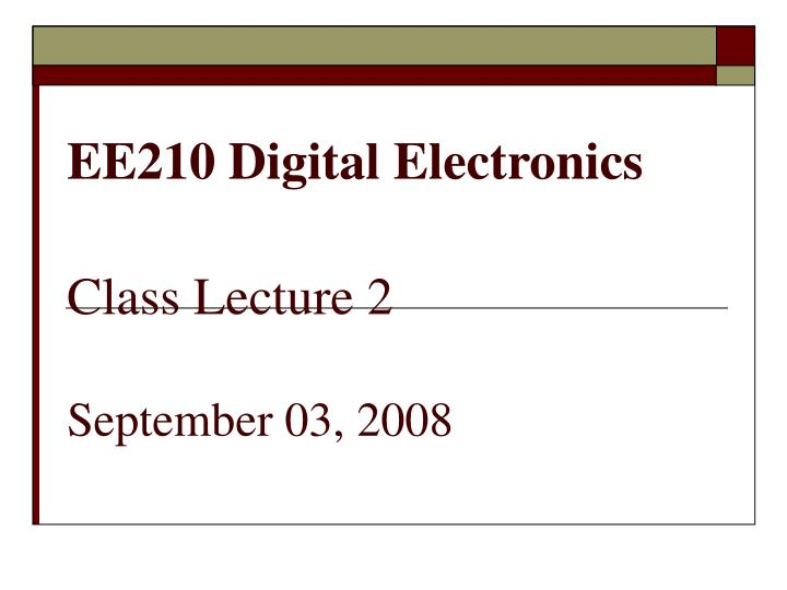 Ee210 digital electronics class lecture 2 september 03 2008
