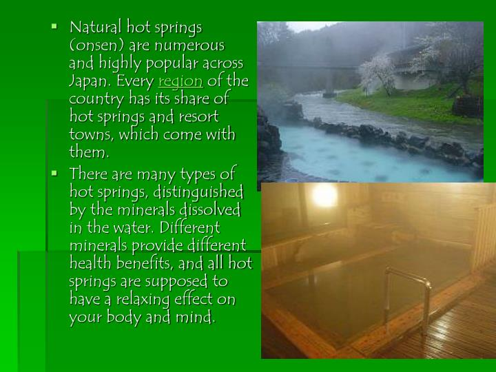 Natural hot springs (onsen) are numerous and highly popular across Japan. Every