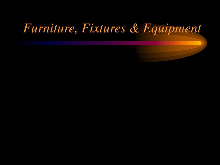 Furniture, Fixtures & Equipment