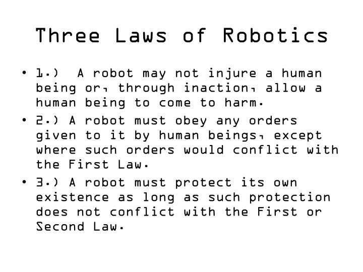 three laws of robotics Dr asimov describes the three laws of robotics first law: a robot may not injure a human being, or, through inaction, allow a human being to come to harm s.