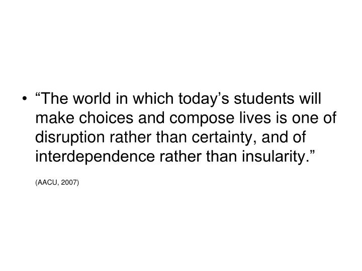 """The world in which today's students will make choices and compose lives is one of disruption rather than certainty, and of interdependence rather than insularity."""