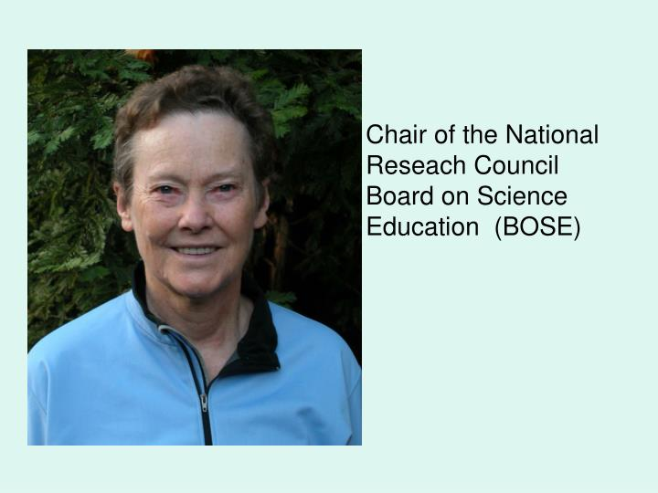 Chair of the National    Reseach Council Board on Science Education  (BOSE)