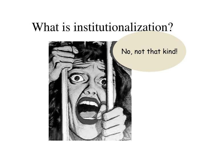 What is institutionalization?
