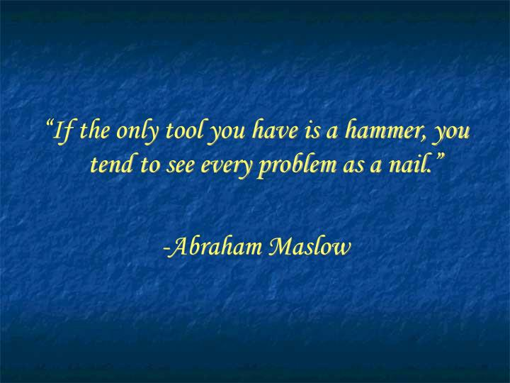 """""""If the only tool you have is a hammer, you tend to see every problem as a nail."""""""