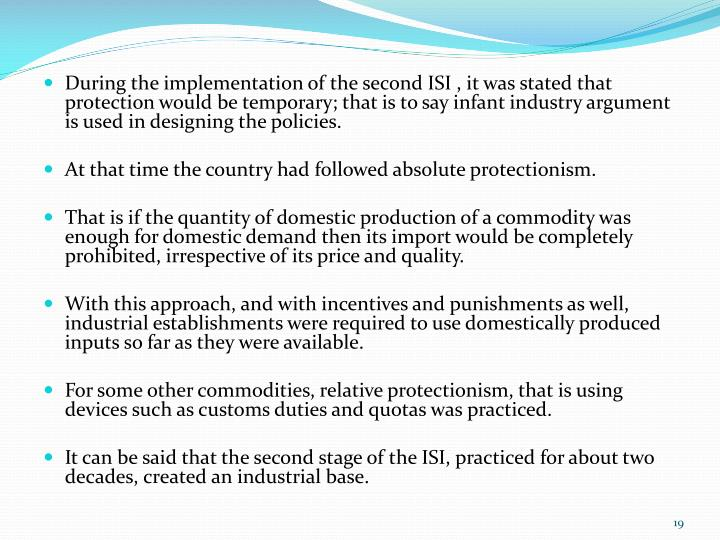 During the implementation of the second ISI , it was stated that protection would be temporary; that is to say infant industry argument is used in designing the policies.