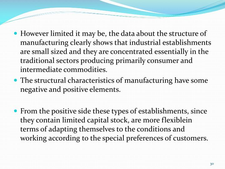 However limited it may be, the data about the structure of manufacturing clearly shows that industrial establishments are small sized and they are concentrated essentially in the traditional sectors producing primarily consumer and intermediate commodities.