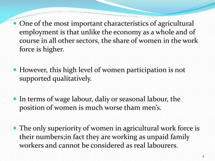 One of the most important characteristics of agricultural employment is that unlike the economy as a whole and of course in all other sectors, the share of women in the work force is higher.