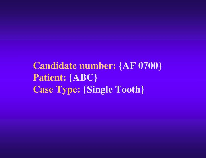 Candidate number af 0700 patient abc case type single tooth