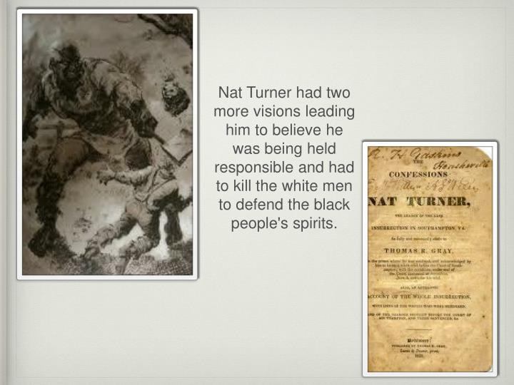 Nat Turner had two more visions leading him to believe he was being held responsible and had to kill the white men to defend the black people's spirits.