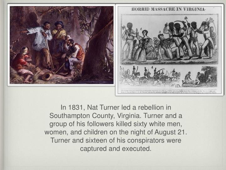 In 1831, Nat Turner led a rebellion in Southampton County, Virginia. Turner and a group of his followers killed sixty white men, women, and children on the night of August 21. Turner and sixteen of his conspirators were captured and executed.