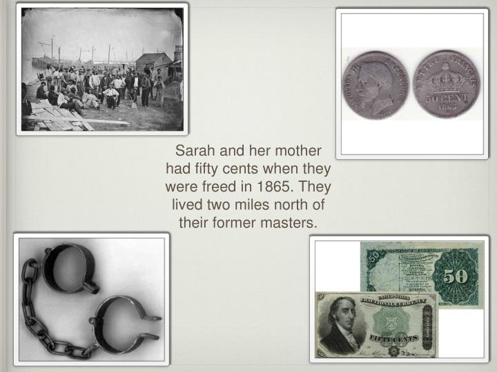 Sarah and her mother had fifty cents when they were freed in 1865. They lived two miles north of their former masters.