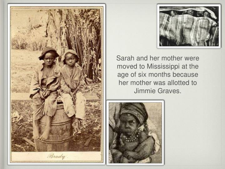 Sarah and her mother were moved to Mississippi at the age of six months because her mother was allotted to Jimmie Graves.