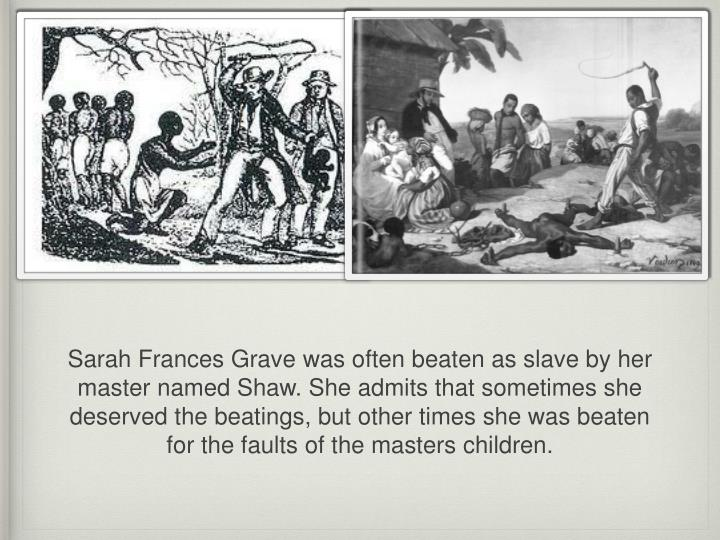 Sarah Frances Grave was often beaten as slave by her master named Shaw. She admits that sometimes she deserved the beatings, but other times she was beaten for the faults of the masters children.