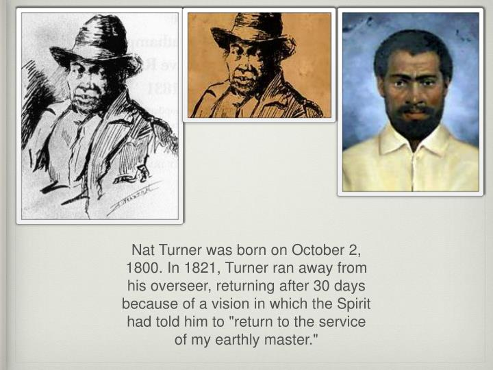 "Nat Turner was born on October 2, 1800. In 1821, Turner ran away from his overseer, returning after 30 days because of a vision in which the Spirit had told him to ""return to the service of my earthly master."""