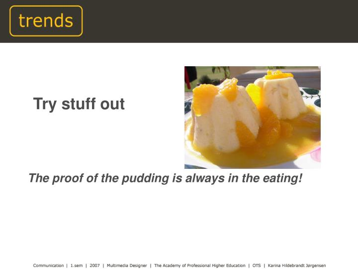 The proof of the pudding is always in the eating!