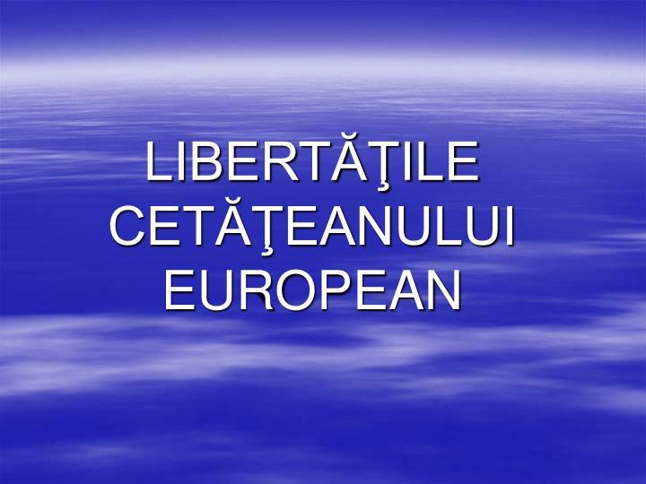 LIBERTĂŢILE CETĂŢEANULUI EUROPEAN