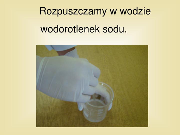 Rozpuszczamy w wodzie wodorotlenek sodu.