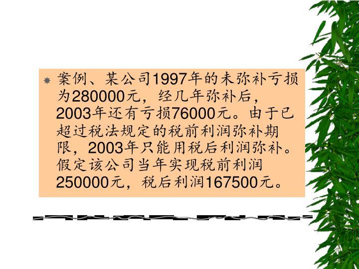 案例、某公司1997年的未弥补亏损为280000元,经几年弥补后,2003年还有亏损76000元。由于已超过税法规定的税前利润弥补期限,2003年只能用税后利润弥补。假定该公司当年实现税前利润 250000元,税后利润167500元。