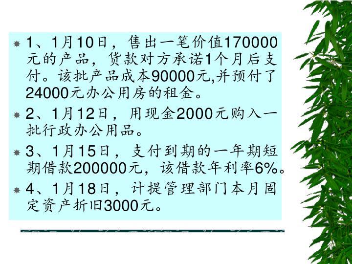 1、1月10日,售出一笔价值170000元的产品,货款对方承诺1个月后支付。该批产品成本90000元,并预付了24000元办公用房的租金。