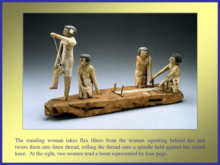 The standing woman takes flax fibers from the woman squatting behind her and twists them into linen thread, rolling the thread onto a spindle held against her raised knee.  At the right, two women tend a loom represented by four pegs.