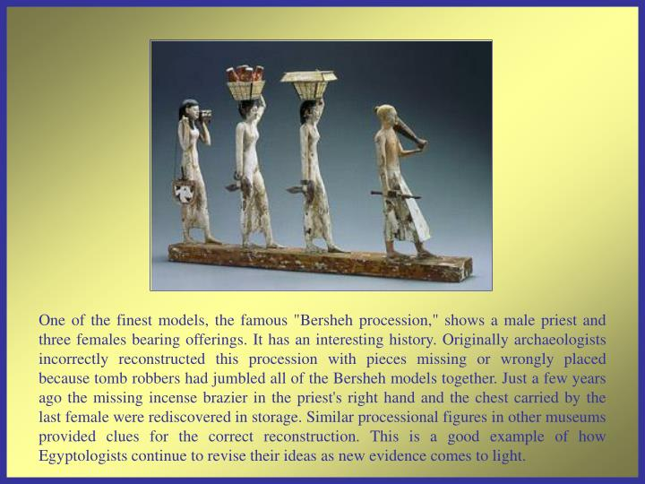 "One of the finest models, the famous ""Bersheh procession,"" shows a male priest and three females bearing offerings. It has an interesting history. Originally archaeologists incorrectly reconstructed this procession with pieces missing or wrongly placed because tomb robbers had jumbled all of the Bersheh models together. Just a few years ago the missing incense brazier in the priest's right hand and the chest carried by the last female were rediscovered in storage. Similar processional figures in other museums provided clues for the correct reconstruction. This is a good example of how Egyptologists continue to revise their ideas as new evidence comes to light."
