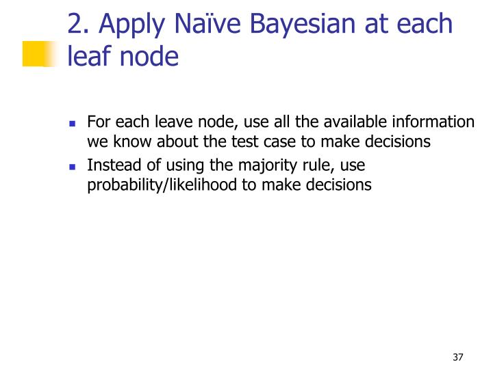 2. Apply Naïve Bayesian at each leaf node