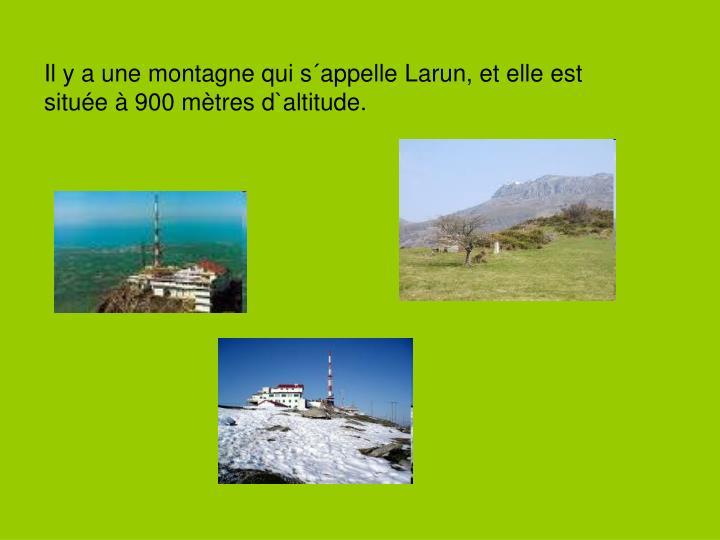 Il y a une montagne qui s´appelle Larun, et elle est située à 900 mètres d`altitude.