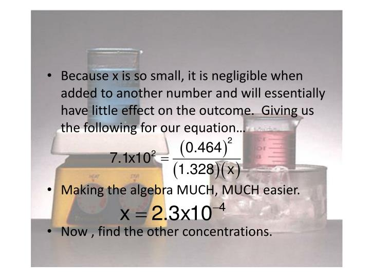 Because x is so small, it is negligible when added to another number and will essentially have little effect on the outcome.  Giving us the following for our equation…
