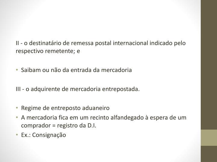 II-o destinatário de remessa postal internacional indicado pelo respectivo remetente;