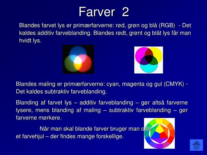 Blandes farvet lys er primærfarverne: rød, grøn og blå (RGB)  - Det kaldes additiv farveblanding. Blandes rødt, grønt og blåt lys får man hvidt lys.