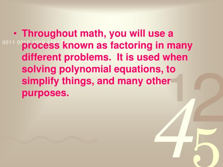 Throughout math, you will use a process known as factoring in many different problems.  It is used ...