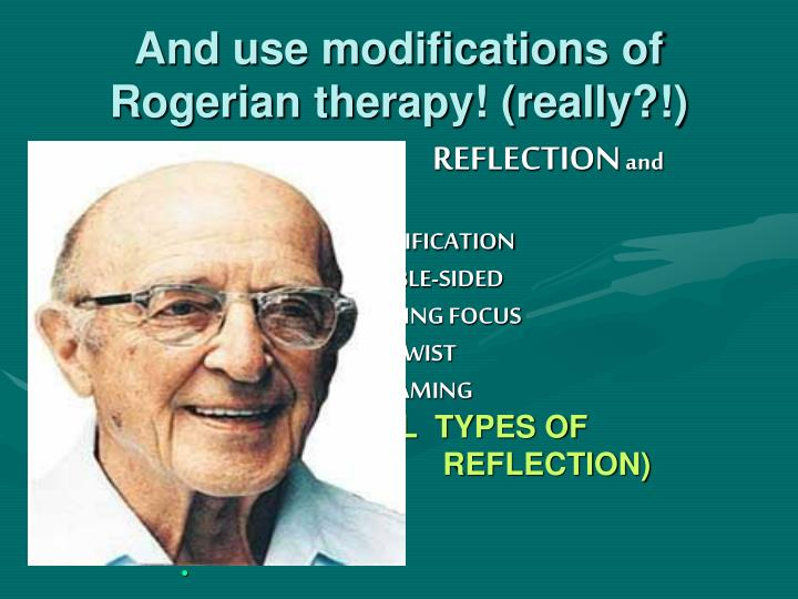 And use modifications of Rogerian therapy! (really?!)
