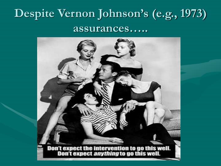 Despite Vernon Johnson's (e.g., 1973) assurances…..