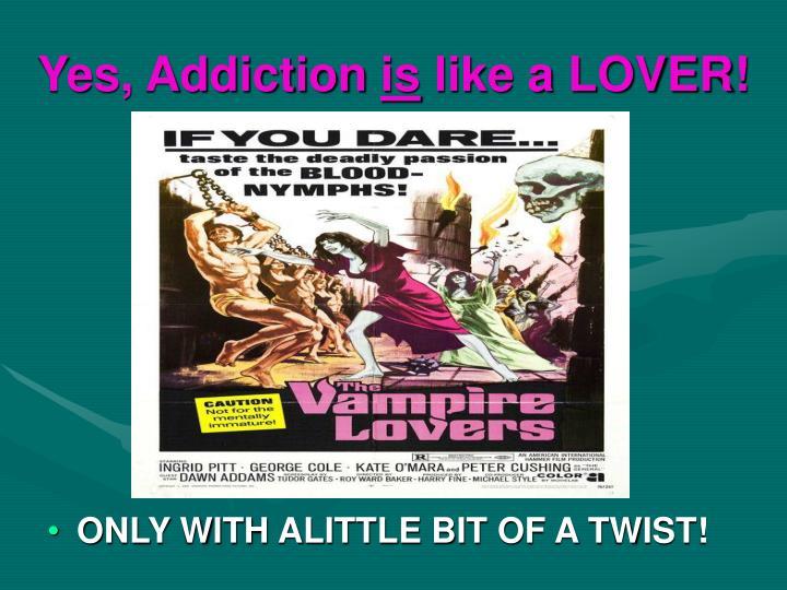 Yes, Addiction