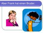aber frank hat einen bruder