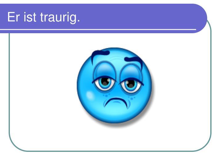 Er ist traurig.