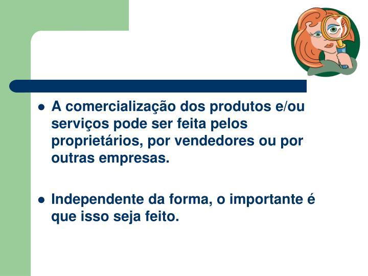 A comercializao dos produtos e/ou servios pode ser feita pelos proprietrios, por vendedores ou por outras empresas.