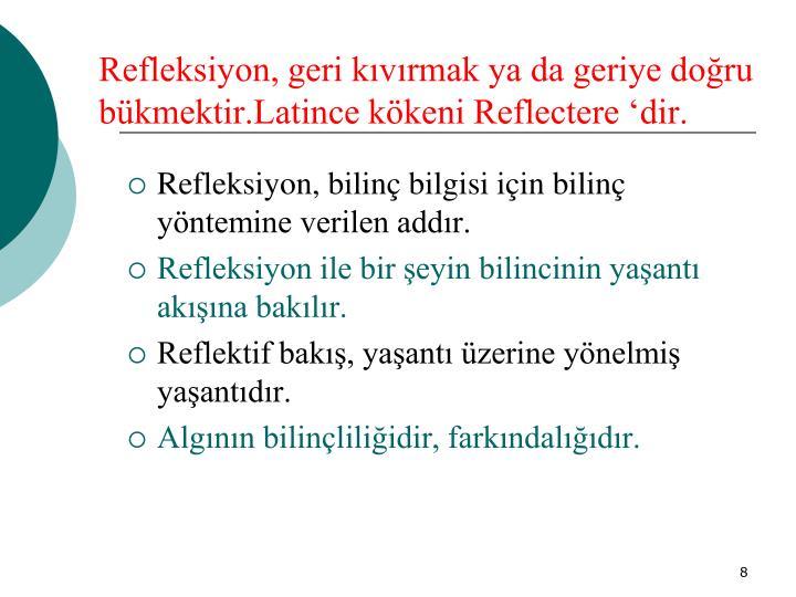 Refleksiyon, geri kıvırmak ya da geriye doğru bükmektir.Latince kökeni Reflectere 'dir.