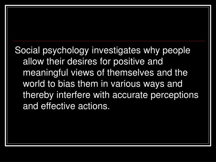 Social psychology investigates why people allow their desires for positive and meaningful views of themselves and the world to bias them in various ways and thereby interfere with accurate perceptions and effective actions.