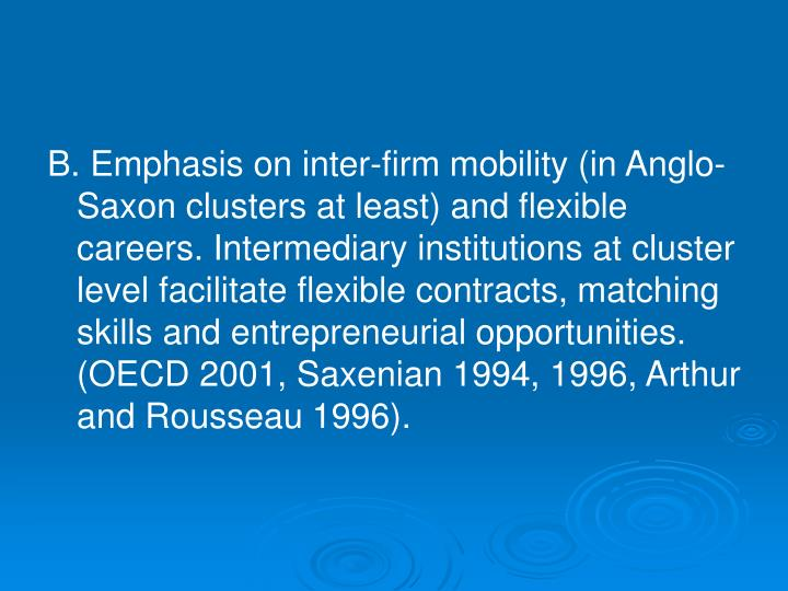 B. Emphasis on inter-firm mobility (in Anglo-Saxon clusters at least) and flexible careers. Intermediary institutions at cluster level facilitate flexible contracts, matching skills and entrepreneurial opportunities. (OECD 2001, Saxenian 1994, 1996, Arthur