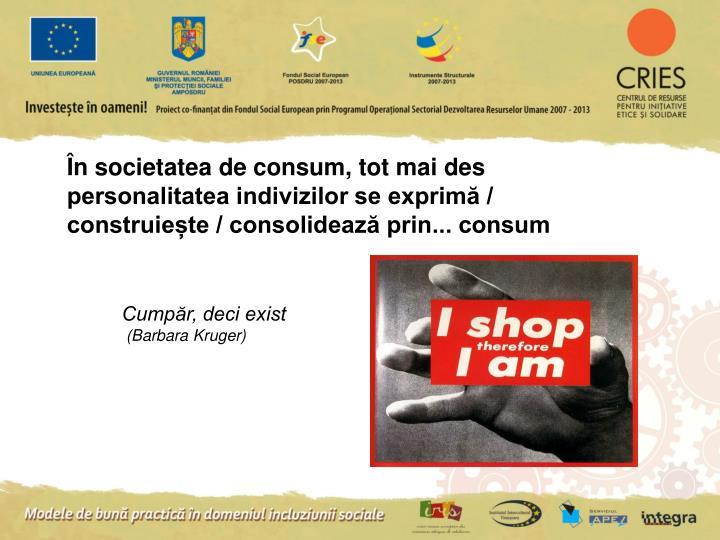 În societatea de consum, tot mai des personalitatea indivizilor se exprimă / construiește / consolidează prin... consum
