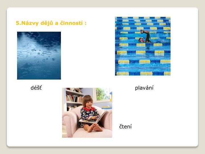 5.Názvy dějů a činností :