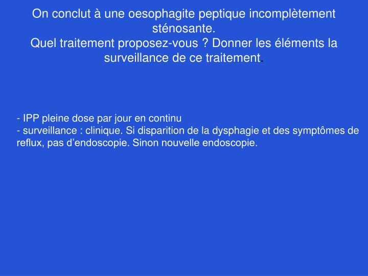 On conclut à une oesophagite peptique incomplètement sténosante.